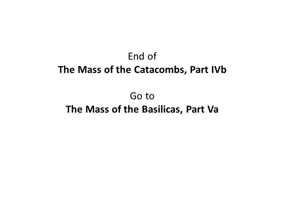 End of The Mass of the Catacombs, Part IVb Go to The Mass of the Basilicas, Part Va