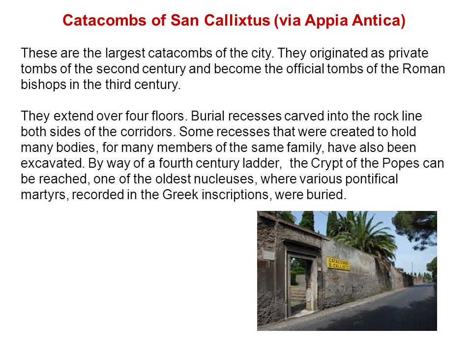 Catacombs of San Callixtus (via Appia Antica) These are the largest catacombs of the city. They originated as private tombs of the second century and