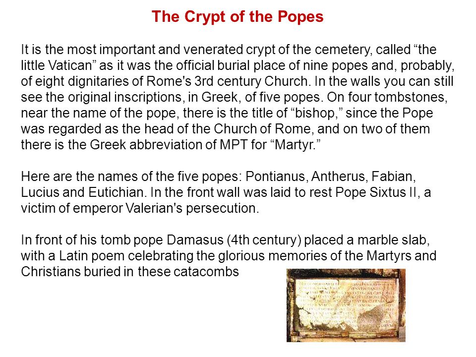 The Crypt of the Popes It is the most important and venerated crypt of the cemetery, called the little Vatican as it was the official burial place of nine popes and, probably, of eight dignitaries of Rome s 3rd century Church.