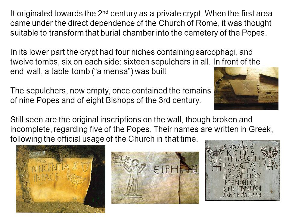It originated towards the 2 nd century as a private crypt. When the first area came under the direct dependence of the Church of Rome, it was thought