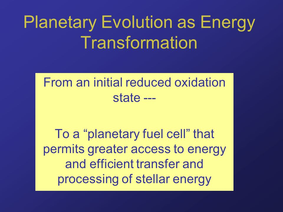 Planetary Evolution as Energy Transformation From an initial reduced oxidation state --- To a planetary fuel cell that permits greater access to energy and efficient transfer and processing of stellar energy