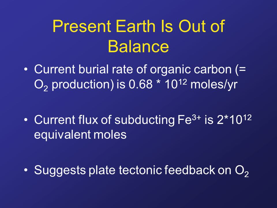 Present Earth Is Out of Balance Current burial rate of organic carbon (= O 2 production) is 0.68 * 10 12 moles/yr Current flux of subducting Fe 3+ is 2*10 12 equivalent moles Suggests plate tectonic feedback on O 2
