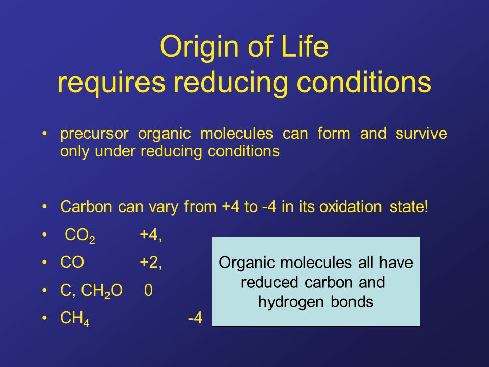 Origin of Life requires reducing conditions precursor organic molecules can form and survive only under reducing conditions Carbon can vary from +4 to