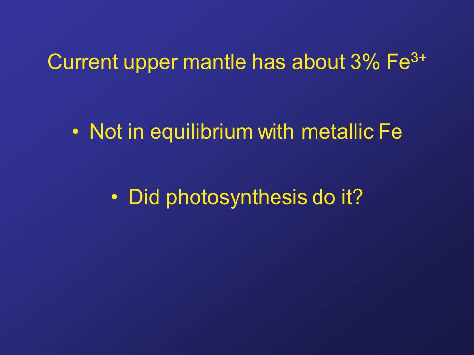Current upper mantle has about 3% Fe 3+ Not in equilibrium with metallic Fe Did photosynthesis do it