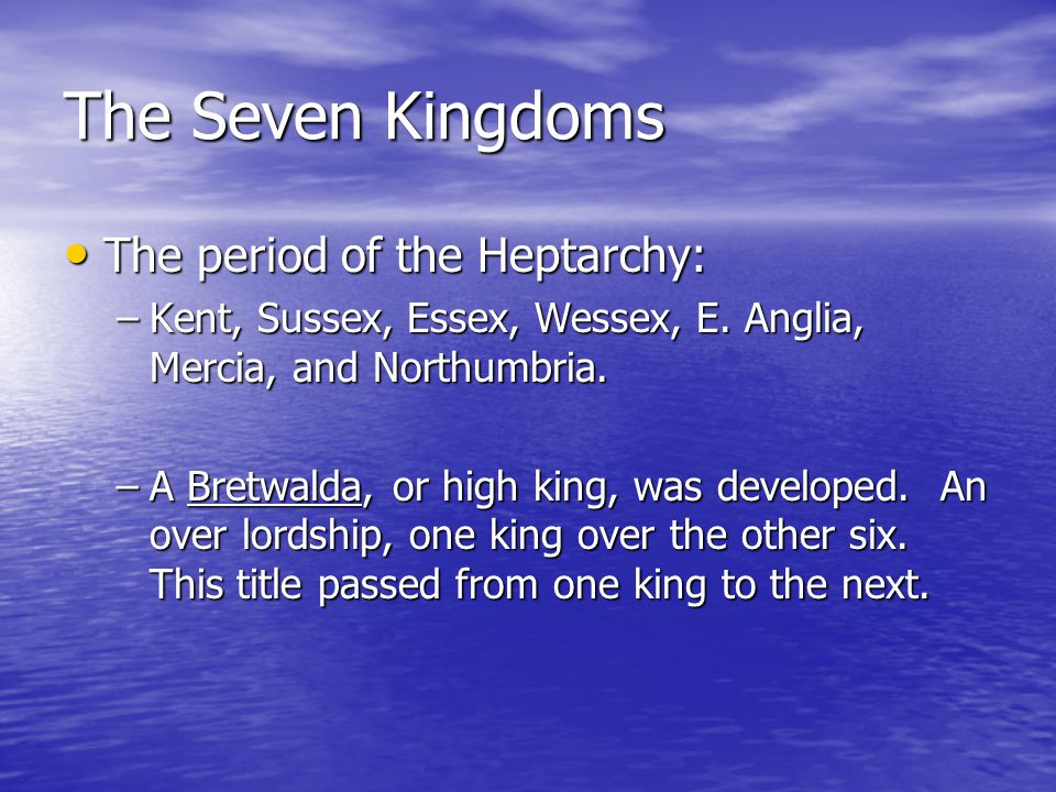 The Seven Kingdoms The period of the Heptarchy: The period of the Heptarchy: –Kent, Sussex, Essex, Wessex, E.