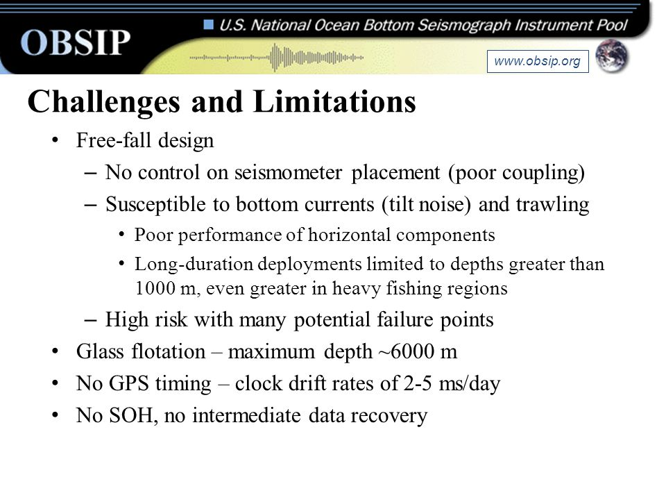Challenges and Limitations Free-fall design – No control on seismometer placement (poor coupling) – Susceptible to bottom currents (tilt noise) and tr