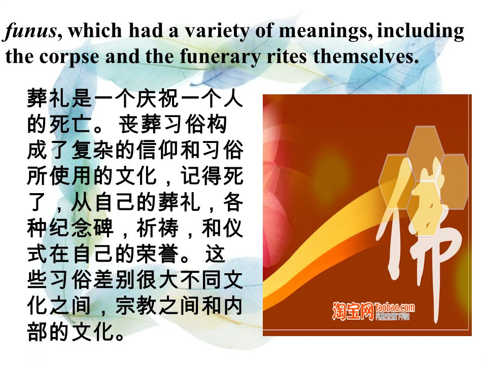 funus, which had a variety of meanings, including the corpse and the funerary rites themselves. 葬礼是一个庆祝一个人 的死亡。 丧葬习俗构 成了复杂的信仰和习俗 所使用的文化,记得死 了,从自己的葬礼,各