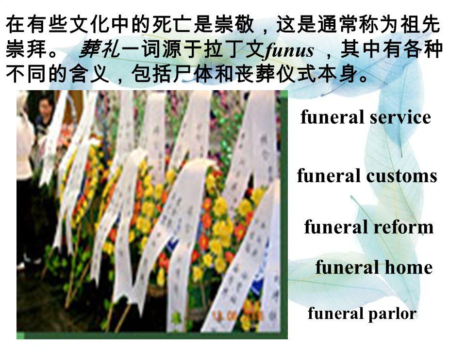 在有些文化中的死亡是崇敬,这是通常称为祖先 崇拜。 葬礼一词源于拉丁文 funus ,其中有各种 不同的含义,包括尸体和丧葬仪式本身。 funeral service funeral customs funeral reform funeral home funeral parlor