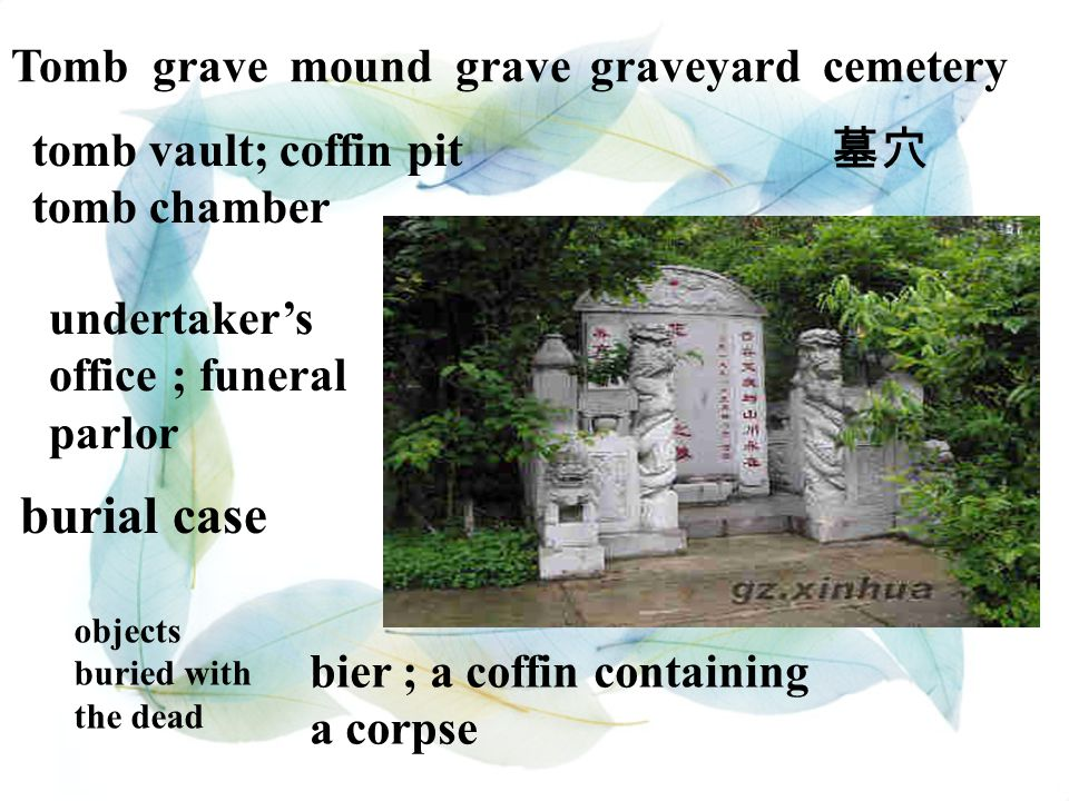 Tomb grave mound grave graveyard cemetery tomb vault; coffin pit tomb chamber 墓穴 burial case bier ; a coffin containing a corpse undertaker's office ;