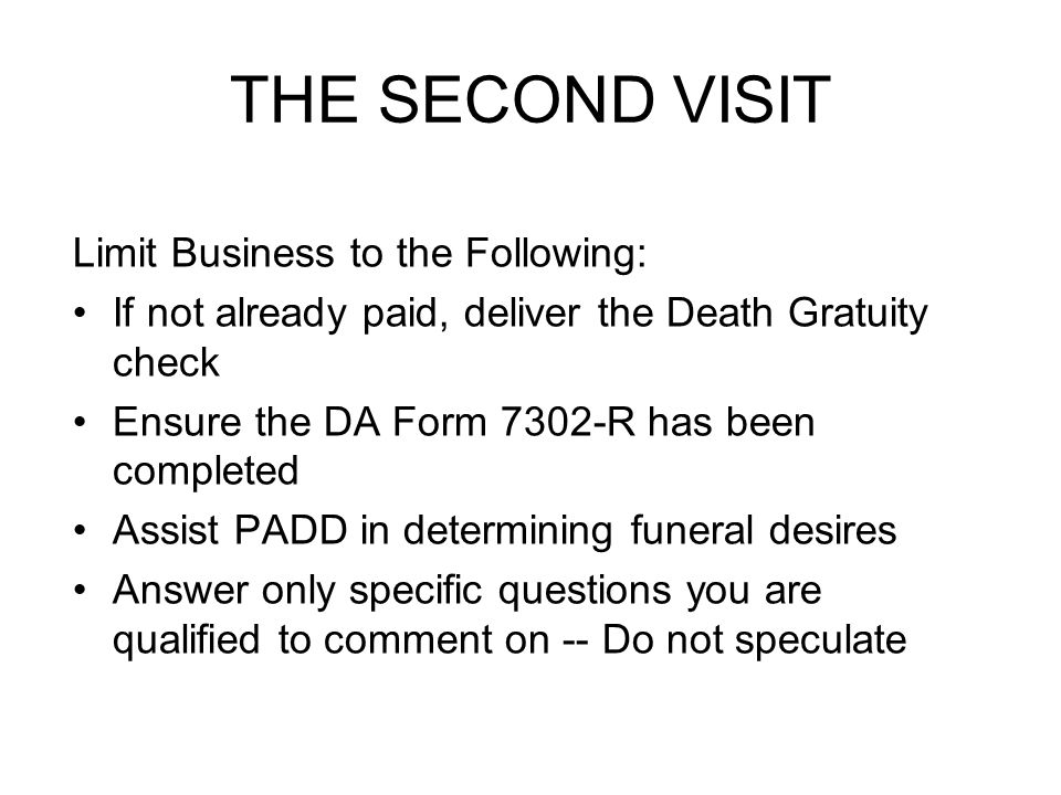 THE SECOND VISIT Limit Business to the Following: If not already paid, deliver the Death Gratuity check Ensure the DA Form 7302-R has been completed Assist PADD in determining funeral desires Answer only specific questions you are qualified to comment on -- Do not speculate