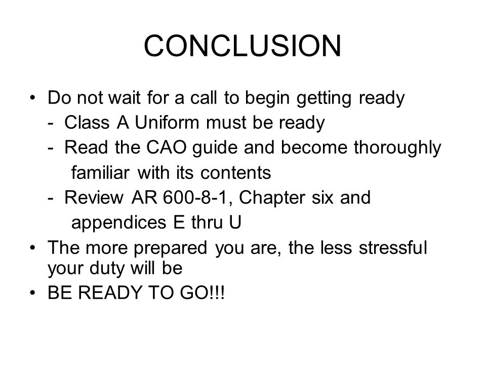 CONCLUSION Do not wait for a call to begin getting ready - Class A Uniform must be ready - Read the CAO guide and become thoroughly familiar with its contents - Review AR 600-8-1, Chapter six and appendices E thru U The more prepared you are, the less stressful your duty will be BE READY TO GO!!!