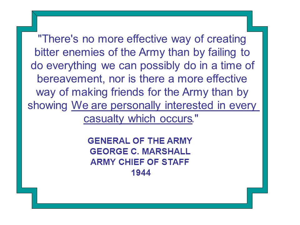 We are personally interested in every There s no more effective way of creating bitter enemies of the Army than by failing to do everything we can possibly do in a time of bereavement, nor is there a more effective way of making friends for the Army than by showing casualty which occurs. GENERAL OF THE ARMY GEORGE C.