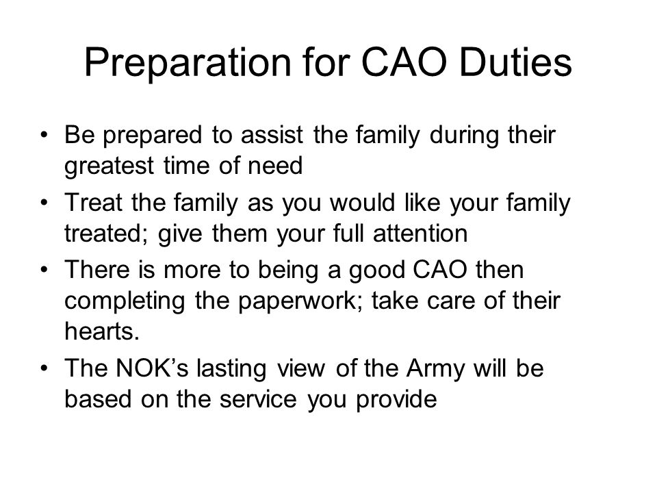 Preparation for CAO Duties Be prepared to assist the family during their greatest time of need Treat the family as you would like your family treated; give them your full attention There is more to being a good CAO then completing the paperwork; take care of their hearts.