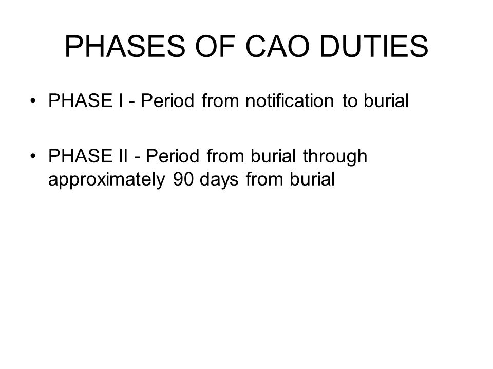 PHASES OF CAO DUTIES PHASE I - Period from notification to burial PHASE II - Period from burial through approximately 90 days from burial