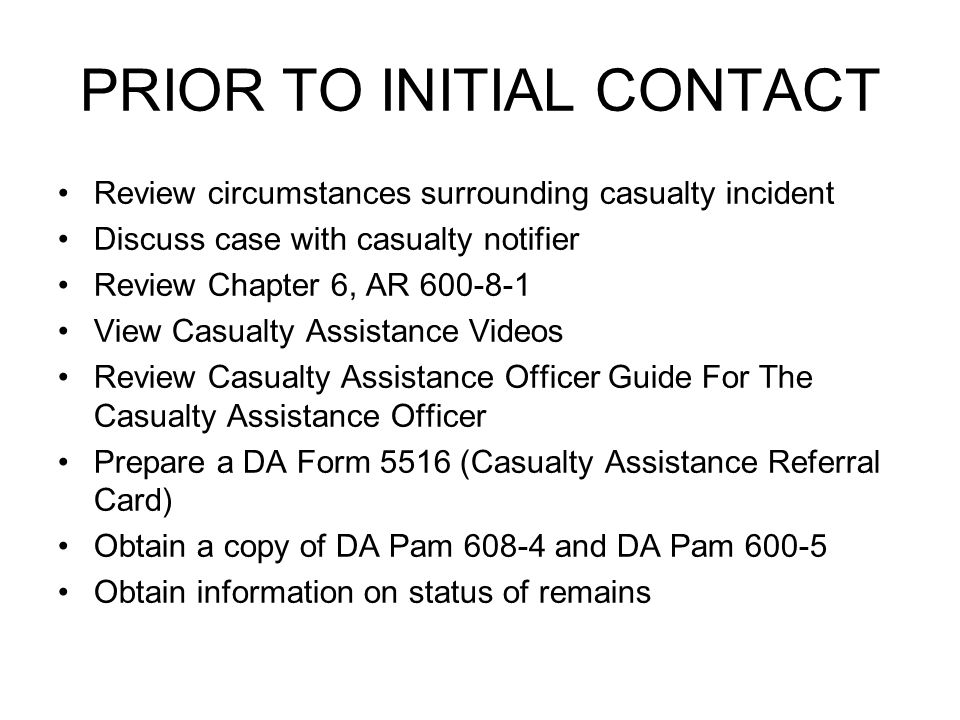 PRIOR TO INITIAL CONTACT Review circumstances surrounding casualty incident Discuss case with casualty notifier Review Chapter 6, AR 600-8-1 View Casualty Assistance Videos Review Casualty Assistance Officer Guide For The Casualty Assistance Officer Prepare a DA Form 5516 (Casualty Assistance Referral Card) Obtain a copy of DA Pam 608-4 and DA Pam 600-5 Obtain information on status of remains