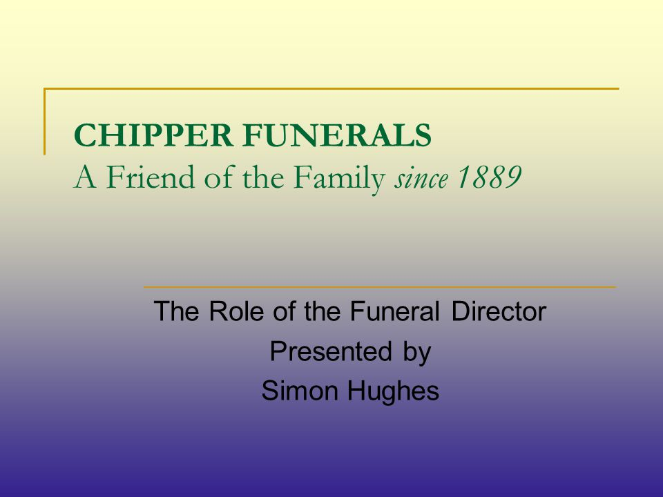 CHIPPER FUNERALS A Friend of the Family since 1889 The Role of the Funeral Director Presented by Simon Hughes