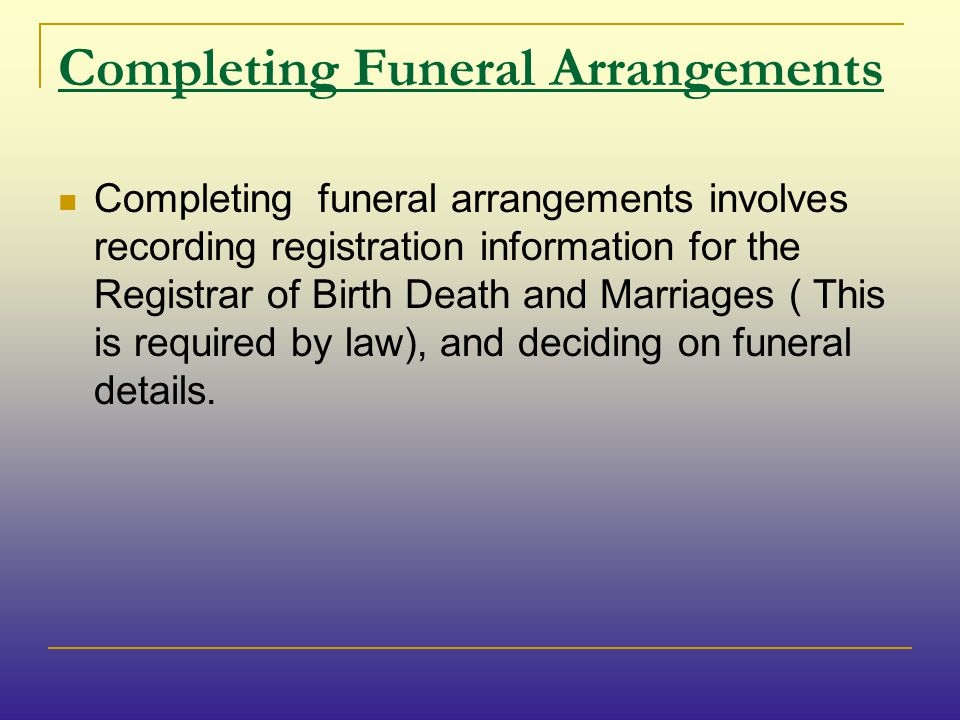 Completing Funeral Arrangements Completing funeral arrangements involves recording registration information for the Registrar of Birth Death and Marriages ( This is required by law), and deciding on funeral details.