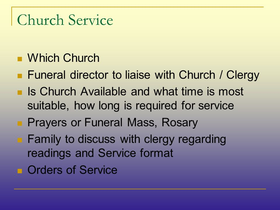 Church Service Which Church Funeral director to liaise with Church / Clergy Is Church Available and what time is most suitable, how long is required for service Prayers or Funeral Mass, Rosary Family to discuss with clergy regarding readings and Service format Orders of Service