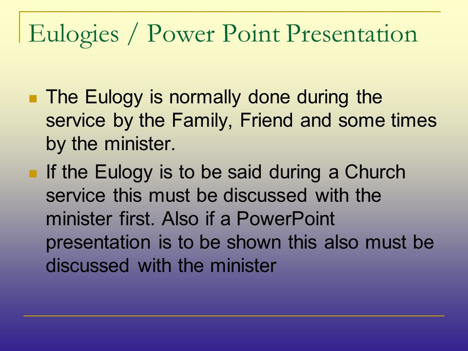 Eulogies / Power Point Presentation The Eulogy is normally done during the service by the Family, Friend and some times by the minister.