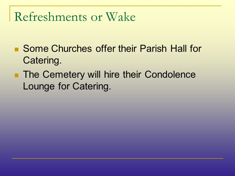 Refreshments or Wake Some Churches offer their Parish Hall for Catering.