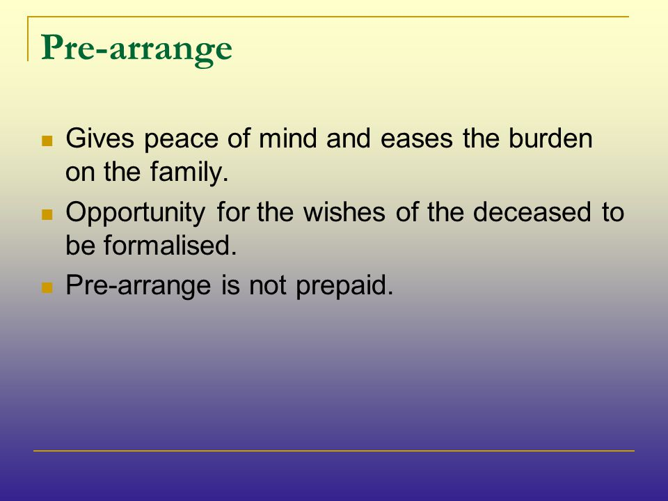 Pre-arrange Gives peace of mind and eases the burden on the family.