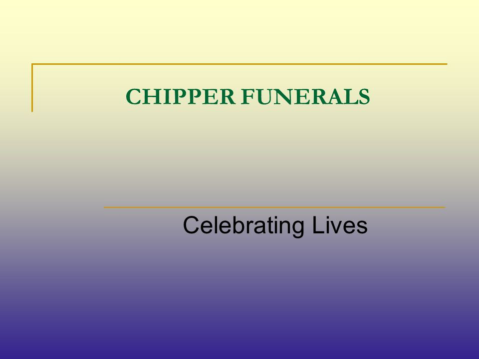 CHIPPER FUNERALS Celebrating Lives