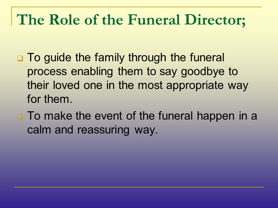 The Role of the Funeral Director;  To guide the family through the funeral process enabling them to say goodbye to their loved one in the most appropriate way for them.