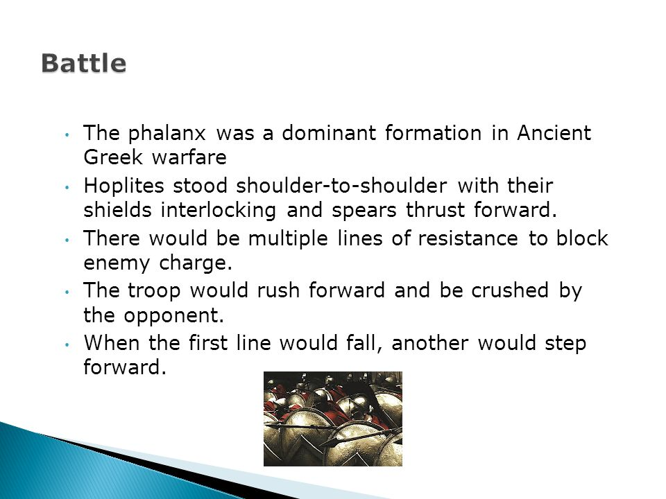 The phalanx was a dominant formation in Ancient Greek warfare Hoplites stood shoulder-to-shoulder with their shields interlocking and spears thrust forward.