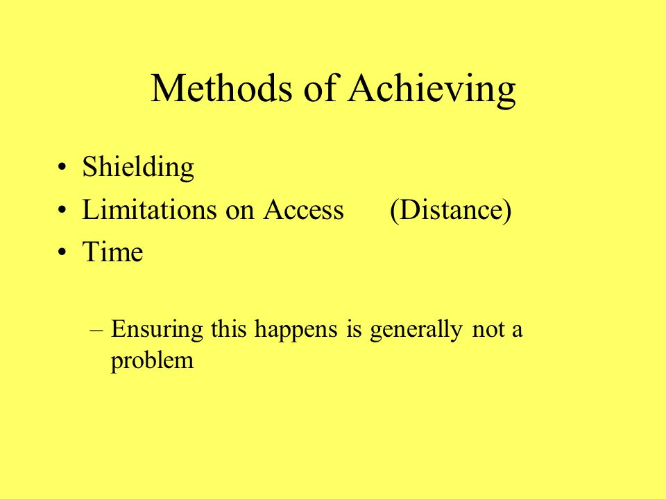 Methods of Achieving Shielding Limitations on Access(Distance) Time –Ensuring this happens is generally not a problem