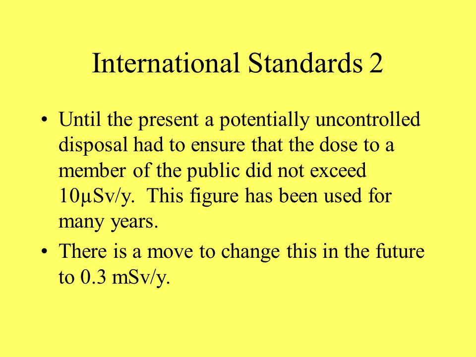 International Standards 2 Until the present a potentially uncontrolled disposal had to ensure that the dose to a member of the public did not exceed 10µSv/y.