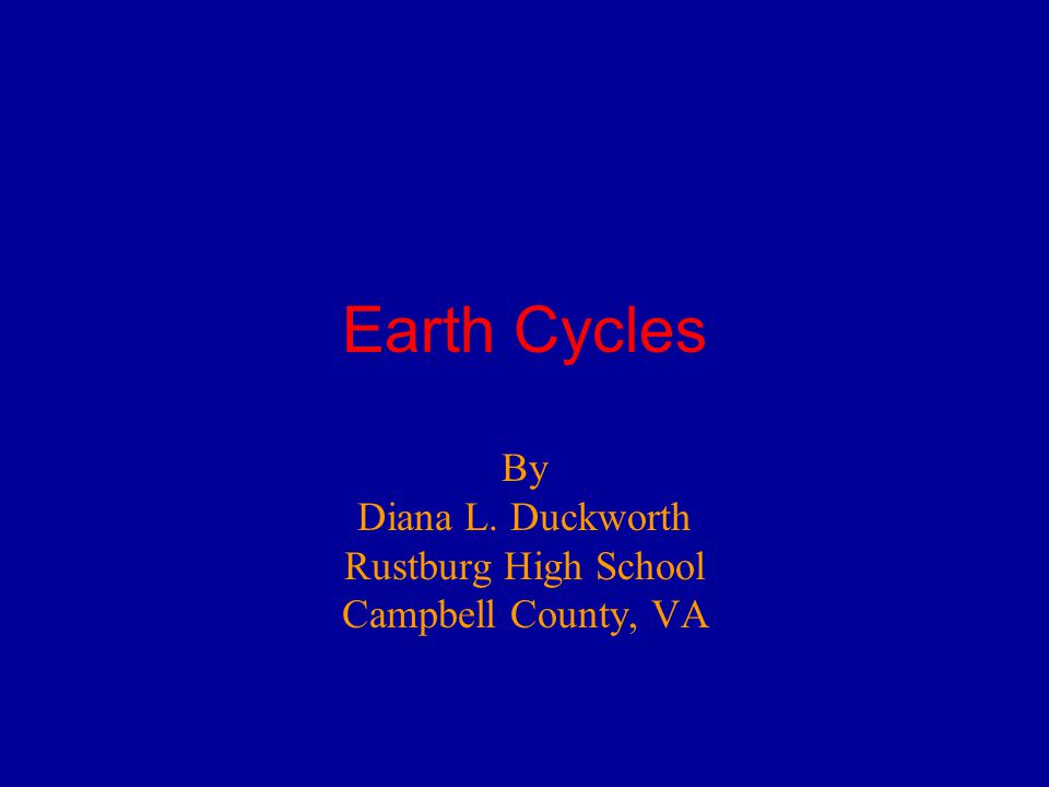 Earth Cycles By Diana L. Duckworth Rustburg High School Campbell County, VA
