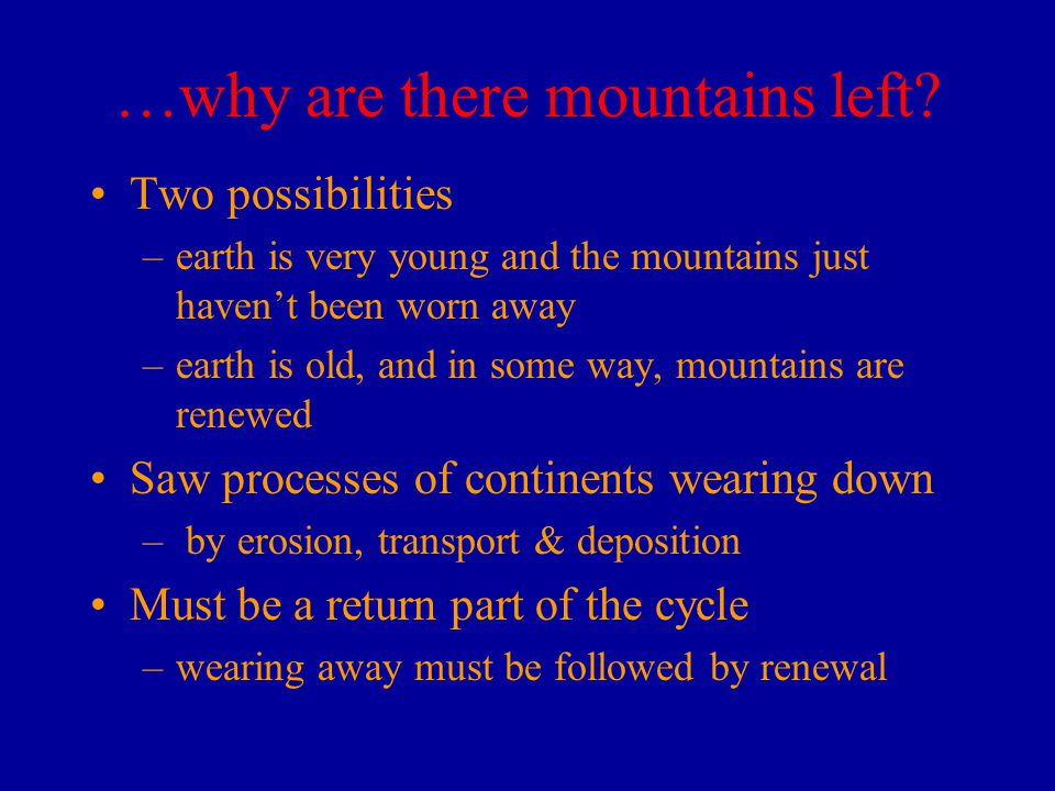 …why are there mountains left? Two possibilities –earth is very young and the mountains just haven't been worn away –earth is old, and in some way, mo