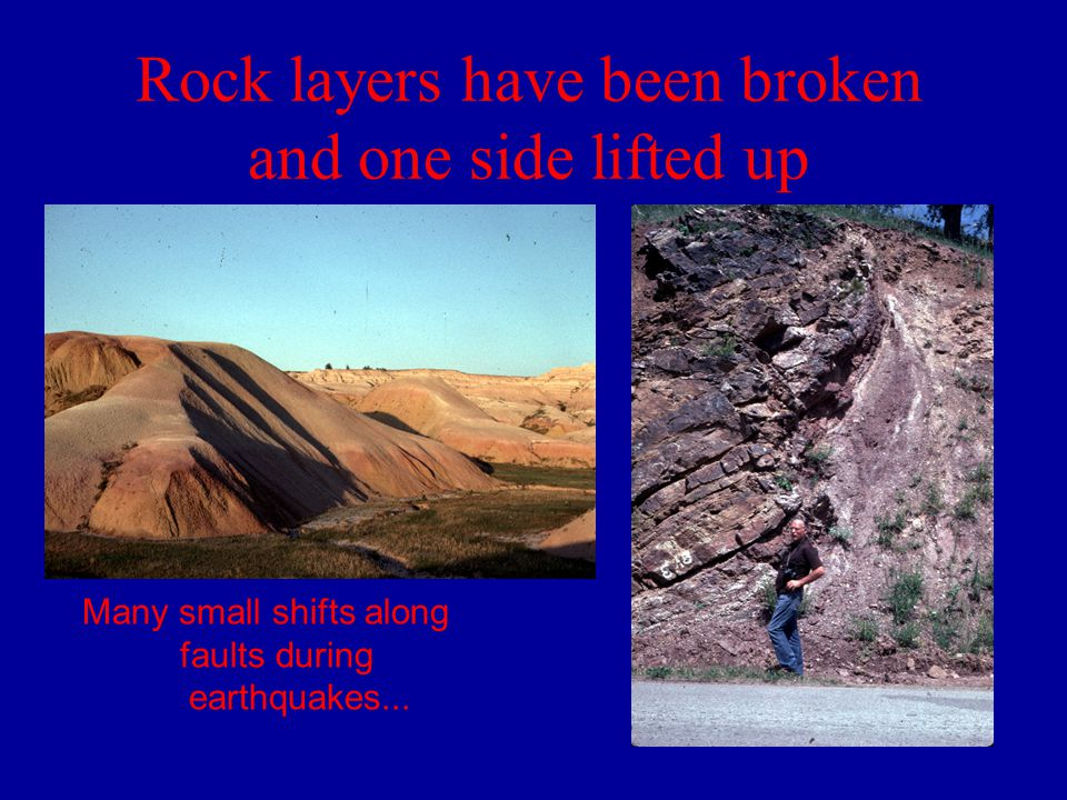 Rock layers have been broken and one side lifted up Many small shifts along faults during earthquakes...