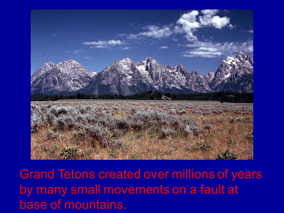 Grand Tetons created over millions of years by many small movements on a fault at base of mountains.