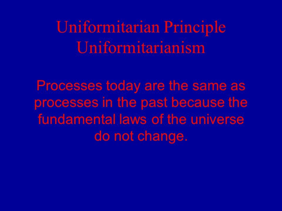 Uniformitarian Principle Uniformitarianism Processes today are the same as processes in the past because the fundamental laws of the universe do not c