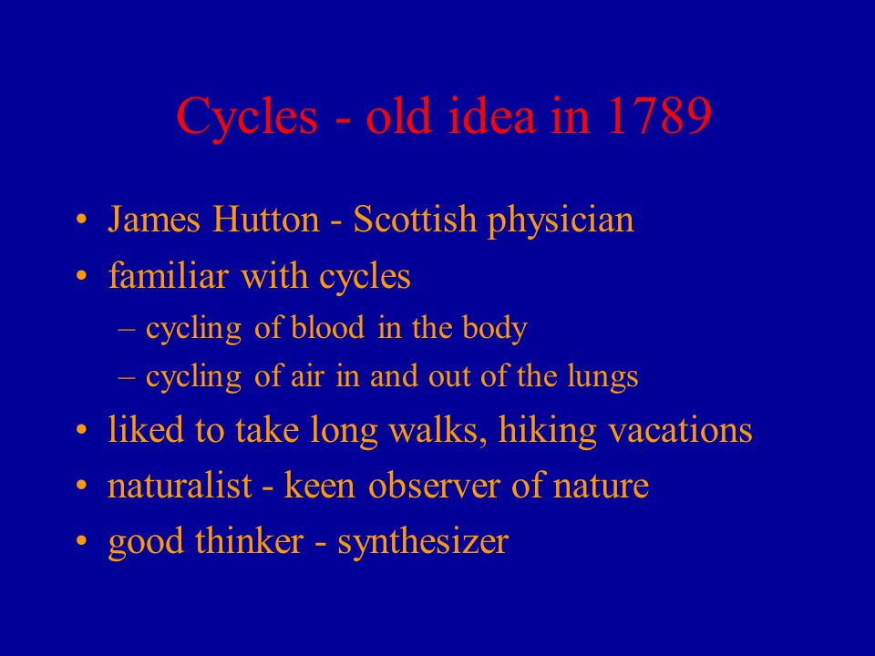 Cycles - old idea in 1789 James Hutton - Scottish physician familiar with cycles –cycling of blood in the body –cycling of air in and out of the lungs liked to take long walks, hiking vacations naturalist - keen observer of nature good thinker - synthesizer