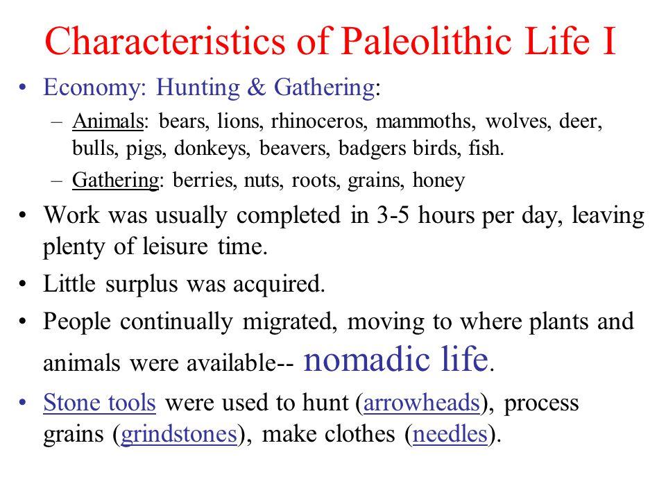 Characteristics of Paleolithic Life I Economy: Hunting & Gathering: –Animals: bears, lions, rhinoceros, mammoths, wolves, deer, bulls, pigs, donkeys, beavers, badgers birds, fish.