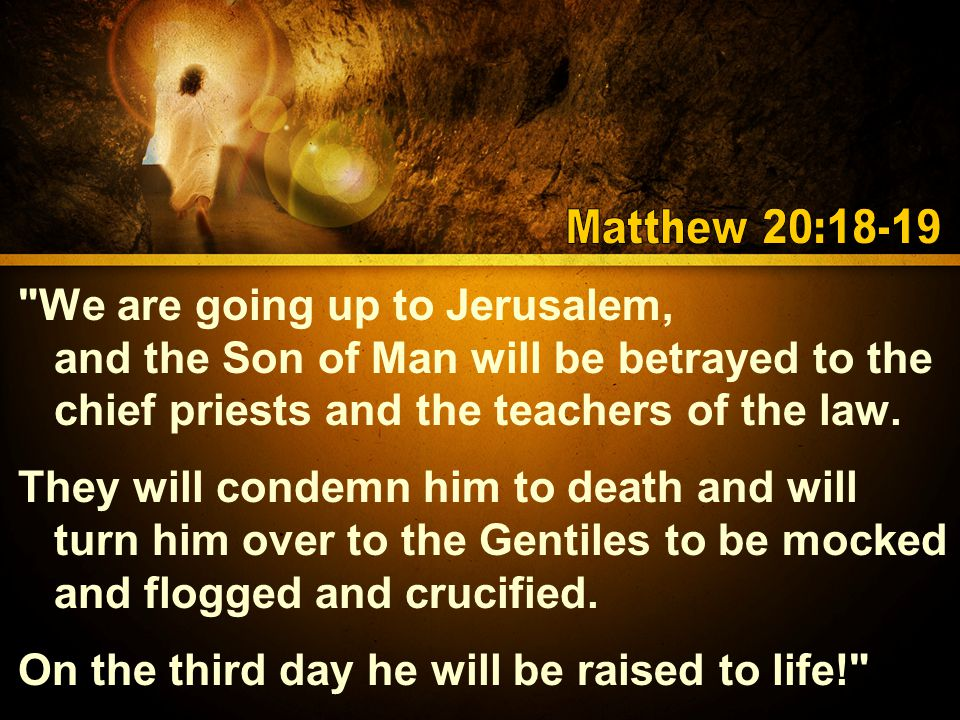 We are going up to Jerusalem, and the Son of Man will be betrayed to the chief priests and the teachers of the law.