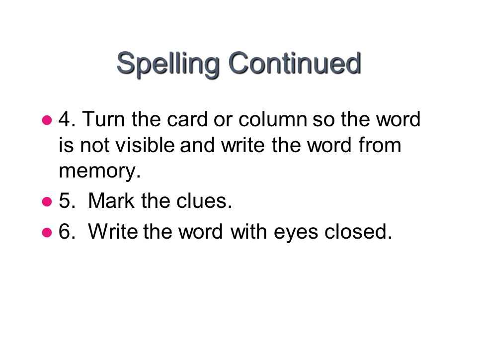 Spelling Continued 4. Turn the card or column so the word is not visible and write the word from memory. 5. Mark the clues. 6. Write the word with eye