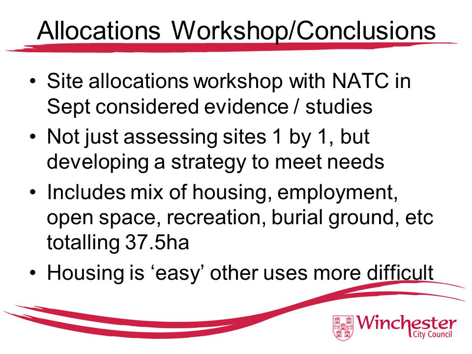 Allocations Workshop/Conclusions Site allocations workshop with NATC in Sept considered evidence / studies Not just assessing sites 1 by 1, but developing a strategy to meet needs Includes mix of housing, employment, open space, recreation, burial ground, etc totalling 37.5ha Housing is 'easy' other uses more difficult