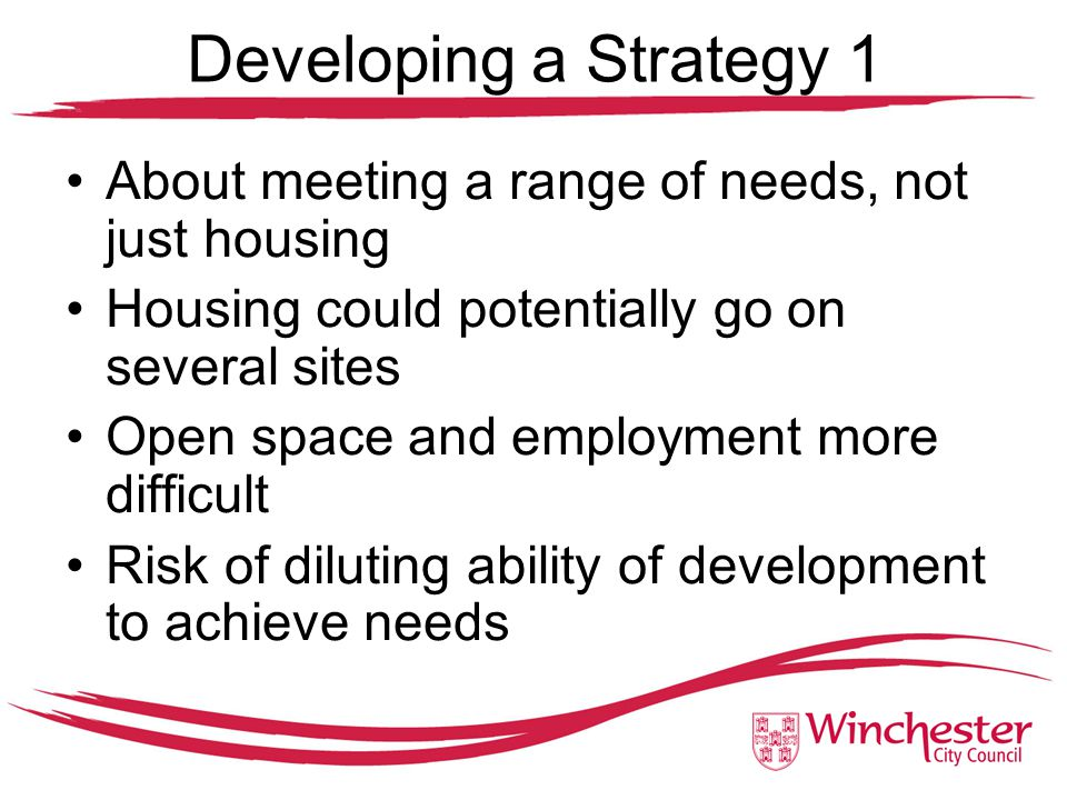 Developing a Strategy 1 About meeting a range of needs, not just housing Housing could potentially go on several sites Open space and employment more difficult Risk of diluting ability of development to achieve needs
