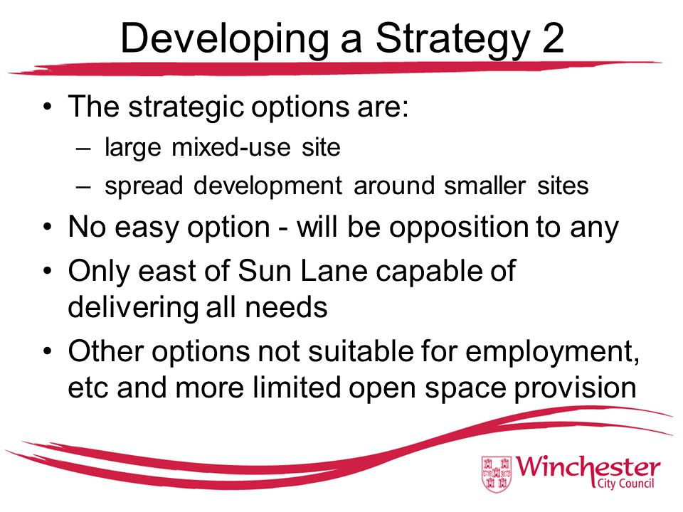 Developing a Strategy 2 The strategic options are: – large mixed-use site – spread development around smaller sites No easy option - will be opposition to any Only east of Sun Lane capable of delivering all needs Other options not suitable for employment, etc and more limited open space provision