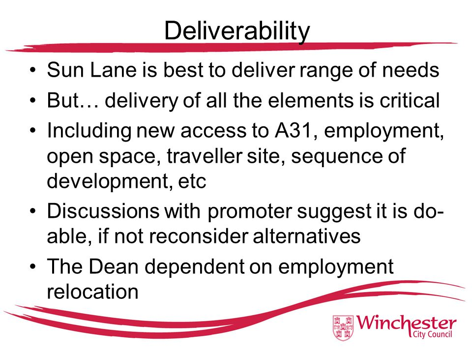 Deliverability Sun Lane is best to deliver range of needs But… delivery of all the elements is critical Including new access to A31, employment, open space, traveller site, sequence of development, etc Discussions with promoter suggest it is do- able, if not reconsider alternatives The Dean dependent on employment relocation