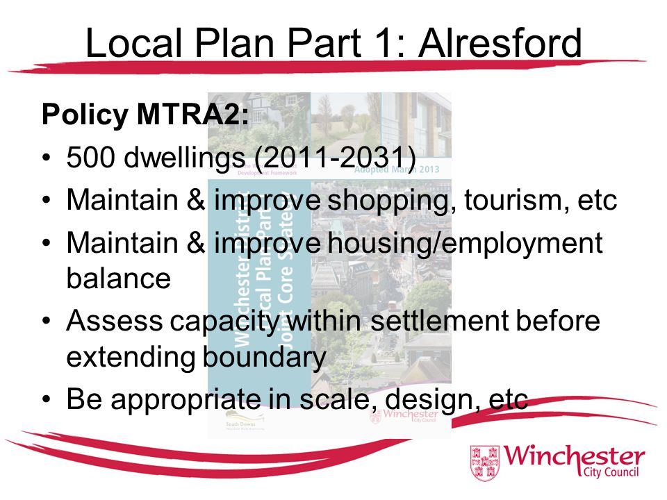 Local Plan Part 1: Alresford Policy MTRA2: 500 dwellings (2011-2031) Maintain & improve shopping, tourism, etc Maintain & improve housing/employment balance Assess capacity within settlement before extending boundary Be appropriate in scale, design, etc