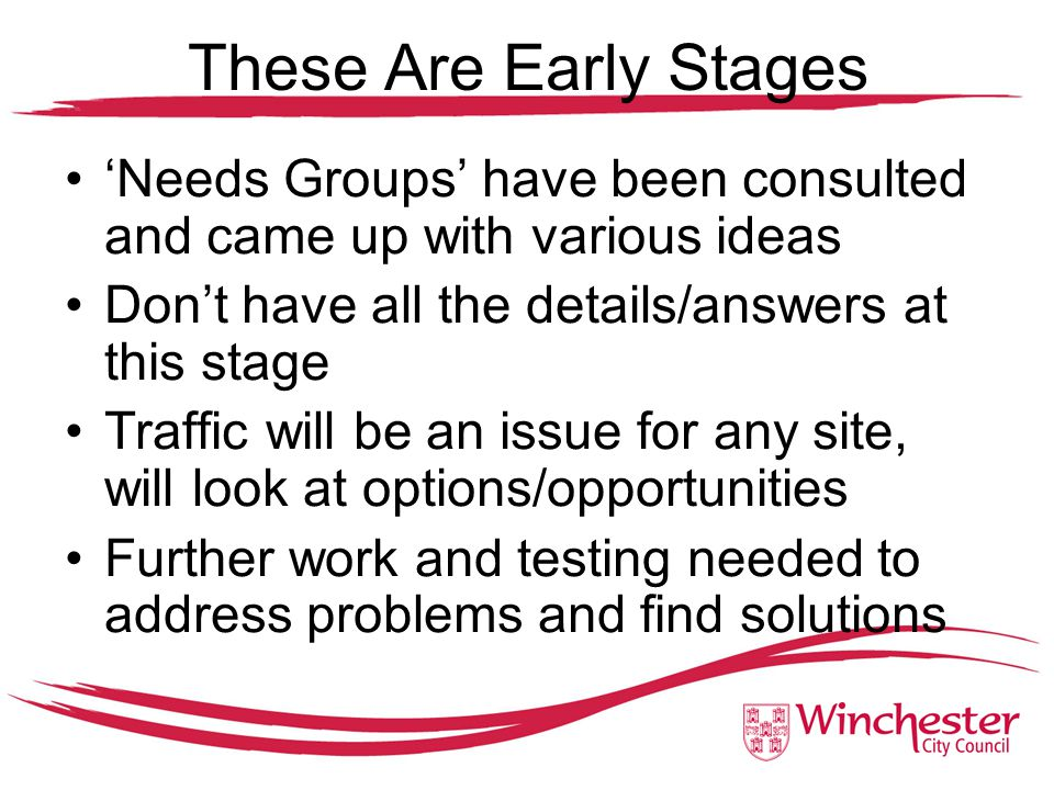 These Are Early Stages 'Needs Groups' have been consulted and came up with various ideas Don't have all the details/answers at this stage Traffic will be an issue for any site, will look at options/opportunities Further work and testing needed to address problems and find solutions