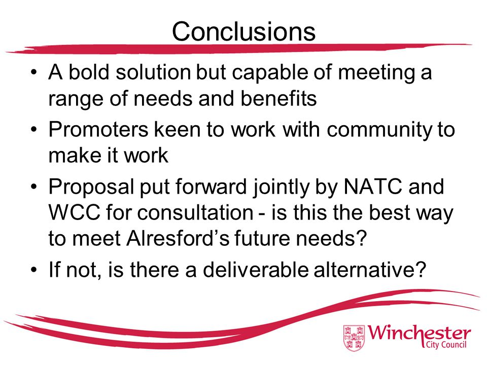 Conclusions A bold solution but capable of meeting a range of needs and benefits Promoters keen to work with community to make it work Proposal put forward jointly by NATC and WCC for consultation - is this the best way to meet Alresford's future needs.