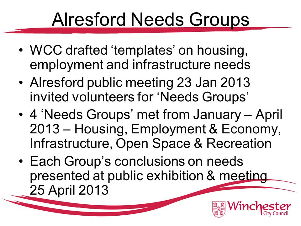 Alresford Needs Groups WCC drafted 'templates' on housing, employment and infrastructure needs Alresford public meeting 23 Jan 2013 invited volunteers for 'Needs Groups' 4 'Needs Groups' met from January – April 2013 – Housing, Employment & Economy, Infrastructure, Open Space & Recreation Each Group's conclusions on needs presented at public exhibition & meeting 25 April 2013