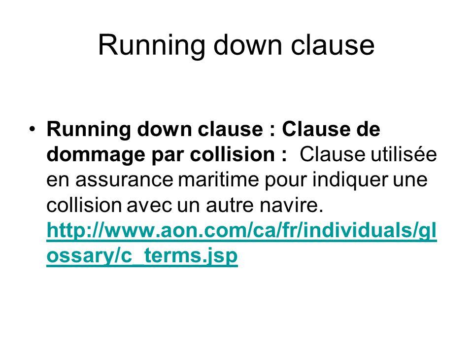 Running down clause Running down clause : Clause de dommage par collision : Clause utilisée en assurance maritime pour indiquer une collision avec un autre navire.