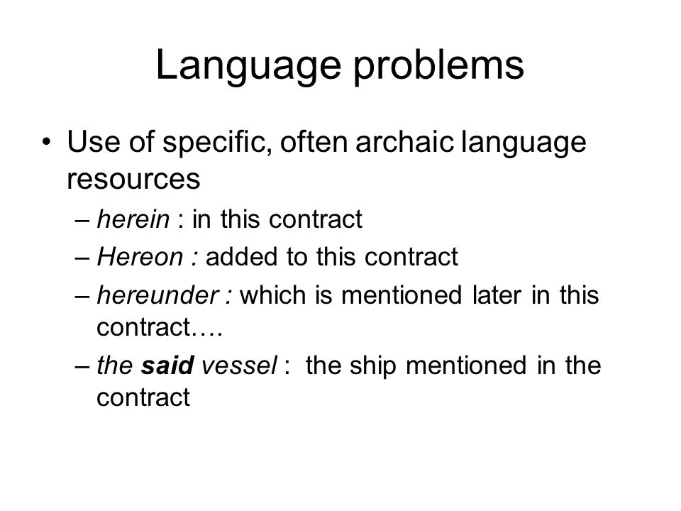 Language problems Use of specific, often archaic language resources –herein : in this contract –Hereon : added to this contract –hereunder : which is mentioned later in this contract….