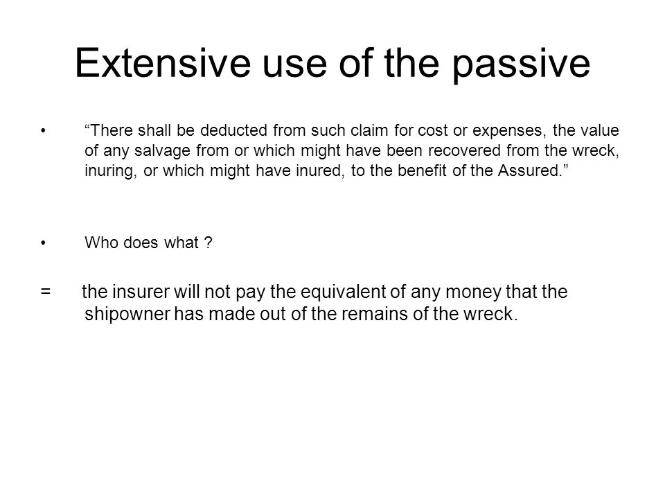 Extensive use of the passive There shall be deducted from such claim for cost or expenses, the value of any salvage from or which might have been recovered from the wreck, inuring, or which might have inured, to the benefit of the Assured. Who does what .